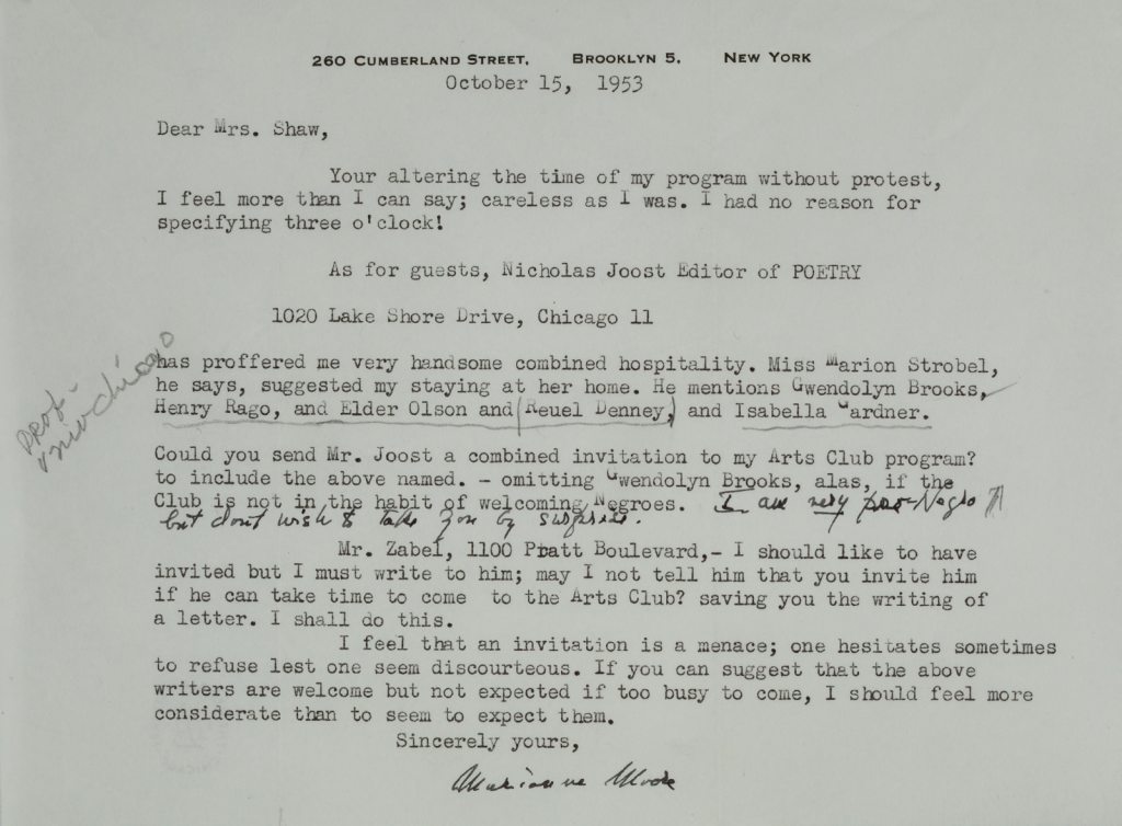 A typed letter on letterhead, written and signed by Marianne Moore. The document reads: 260 Cumberland Street, Brooklyn 5, New York. October 15, 1953. Dear Mrs. Shaw, Your altering the time of my program without protest, I feel more than I can say; careless as I was. I had no reason for specifying three o'clock! As for guests, Nicholas Joost Editor of POETRY, 1020 Lake Shore Drive, Chicago Illinois, has proffered me very handsome combined hospitality. Miss Marion Strobel, he says, suggested my staying at her home. He mentions Gwendolyn Brooks, Henry Rago, and Elder Olson and Reuel Denney, and Isabella Gardner. Could you send Mr. Joost a combined invitation to my Arts Club program? to include the above named. --omitting Gwendolyn Brooks, alas, if the Club is not in the habit of welcoming Negros. The following sentence is handwritten: I am very (underlined) pro-Negro but don't wish to take you by surprise. The rest is typewritten again. Mr. Zabel, 1100 Pratt Boulevard, -- I should like to have invited but I must write to him; may I not tell him that you invite him if he can take time to come to the Arts Club? saving you the writing of a letter. I shall do this. I feel that an invitation is a menace; one hesitates sometimes to refuse lest one seem discourteous. If you can suggest that the above writers are welcome but not expected if too busy to come, I should feel more considerate than to seem to expect them. Sincerely yours, (hand signed) Marianne Moore.