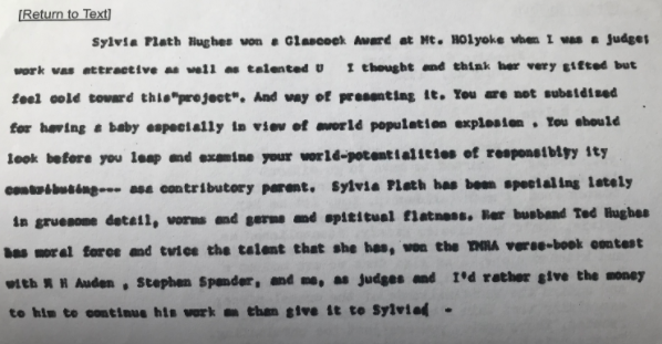 """A copy of a typed letter by Marianne Moore. It is difficult to read, and there are many typos. It reads: Sylvia Plath Hughes won a Glasscock Award at My. HOlyoak when I was a judge work was attractive as well as talented U I thought and think her very gifted but feel cold toward this """"project."""" And way of presenting it. You are not subsidized for having a baby especially in view of a world population explosion. You should look before you leap and examine your world-potentialities of responsibility contributing -- as a contributory parent. Sylvia Plath has been specializing lately in gruesome detail, worms and germs and spiritual flatness. Her husband Ted Hughes has moral force and twice the talent she has, won the (unclear) verse-book contest with WH Auden, Stephen Spender, and me, as judges and I'd rather give the money to him to continue his work on than give it to Sylvia."""