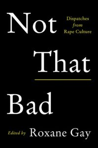 "The cover of Not That Bad, edited by Roxane Gay. A black cover with the subtitle ""Dispatches from Rape Culture"" appearing from a subtitle"