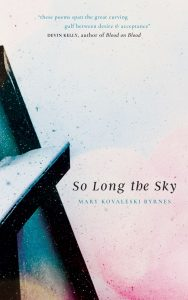 "The cover of So Long the Sky, by Mary Kovaleski Byrnes. The cover is ink-spattered, primarily in light pinks and blues, with a dark structure that looks like a ladder to the far left. A quote at the top of the cover reads ""thee poems span the great curving gulf between desire and acceptance,"" attributed to Devin Kelly, author of Blood on Blood."